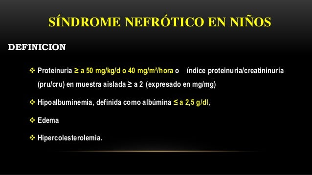  Proteinuria ≥ a 50 mg/kg/d o 40 mg/m²/hora o índice proteinuria/creatininuria (pru/cru) en muestra aislada ≥ a 2 (expres...