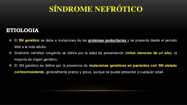  El SN genético se debe a mutaciones de las proteínas podocitarias y se presenta desde el periodo fetal a la vida adulta....