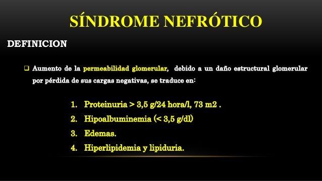 SÍNDROME NEFRÓTICO  Aumento de la permeabilidad glomerular, debido a un daño estructural glomerular por pérdida de sus ca...