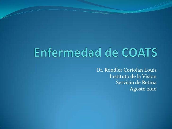 Enfermedad de COATS <br />Dr. RoodlerCoriolan Louis <br />Instituto de la Vision<br />Servicio de Retina<br />Agosto 2010 ...