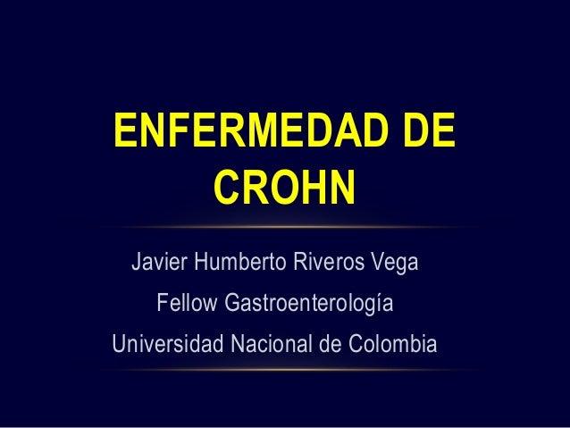 Javier Humberto Riveros Vega Fellow Gastroenterología Universidad Nacional de Colombia ENFERMEDAD DE CROHN
