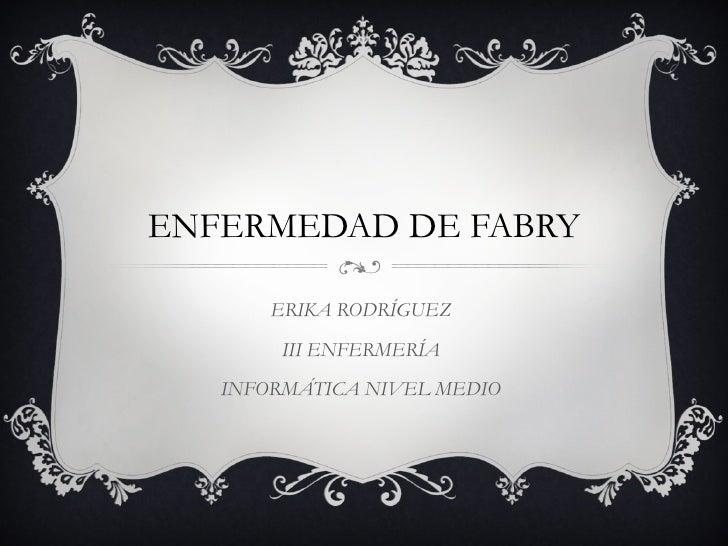 ENFERMEDAD DE FABRY ERIKA RODRÍGUEZ III ENFERMERÍA INFORMÁTICA NIVEL MEDIO