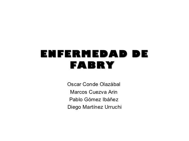ENFERMEDAD DE FABRY  Oscar Conde Olazábal  Marcos Cuezva Arin  Pablo Gómez Ibáñez  Diego Martínez Urruchi