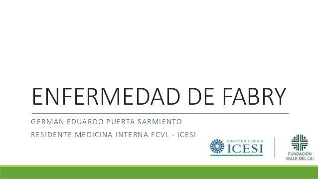 ENFERMEDAD DE FABRY GERMAN EDUARDO PUERTA SARMIENTO RESIDENTE MEDICINA INTERNA FCVL - ICESI