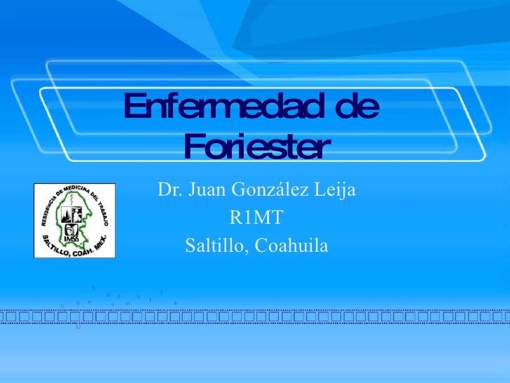 Enfermedad de  Foriester Dr. Juan González Leija R1MT Saltillo, Coahuila