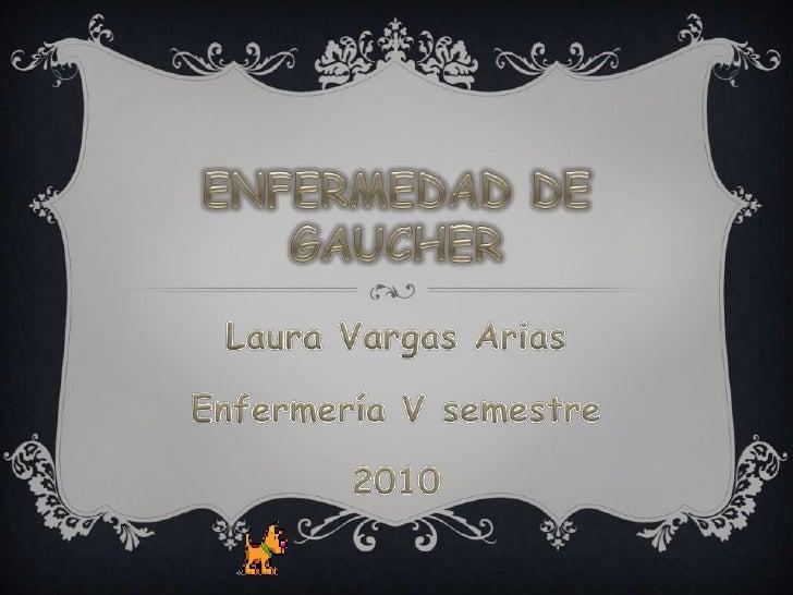 ENFERMEDAD DE GAUCHER<br />Laura Vargas Arias<br />Enfermería V semestre<br />2010<br />
