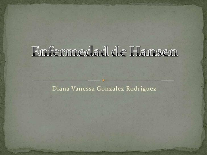Diana Vanessa GonzalezRodriguez<br />Enfermedad de Hansen<br />