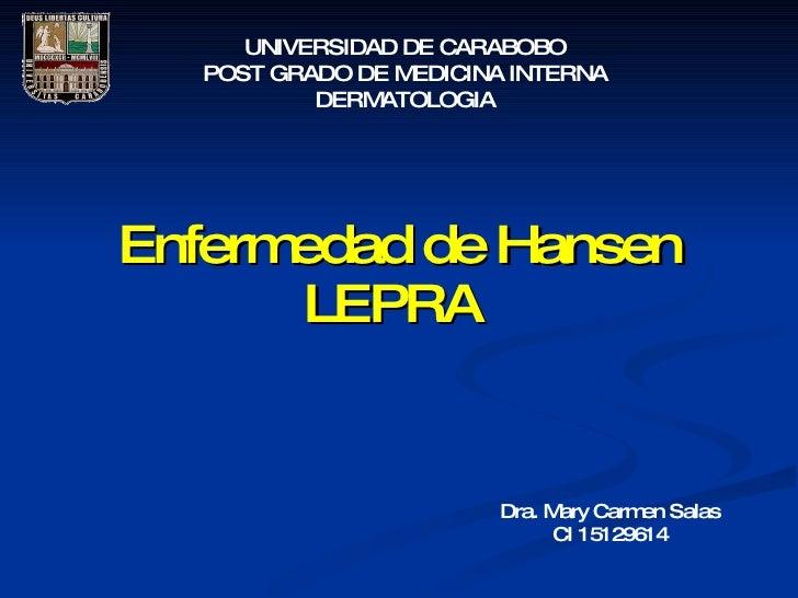 UNIVERSIDAD DE CARABOBO   POST GRADO DE M EDICINA INTERNA           DERM ATOLOGIA     Enfermedad de Hansen        LEPRA   ...