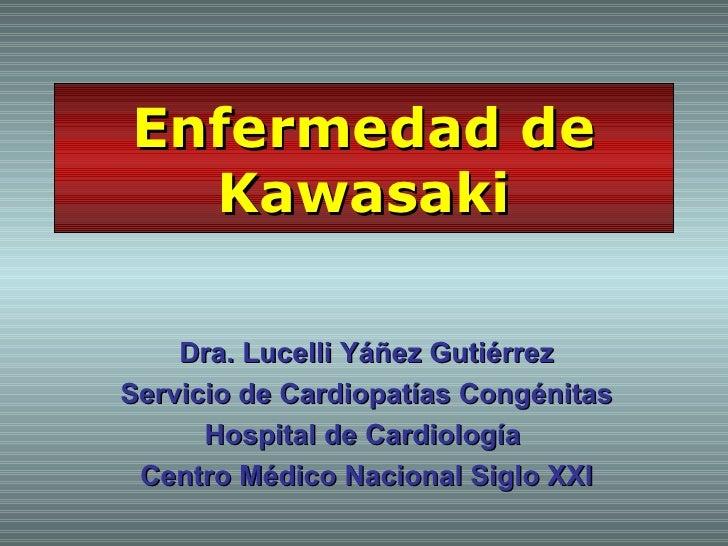 Enfermedad de  Kawasaki    Dra. Lucelli Yáñez GutiérrezServicio de Cardiopatías Congénitas      Hospital de Cardiología Ce...