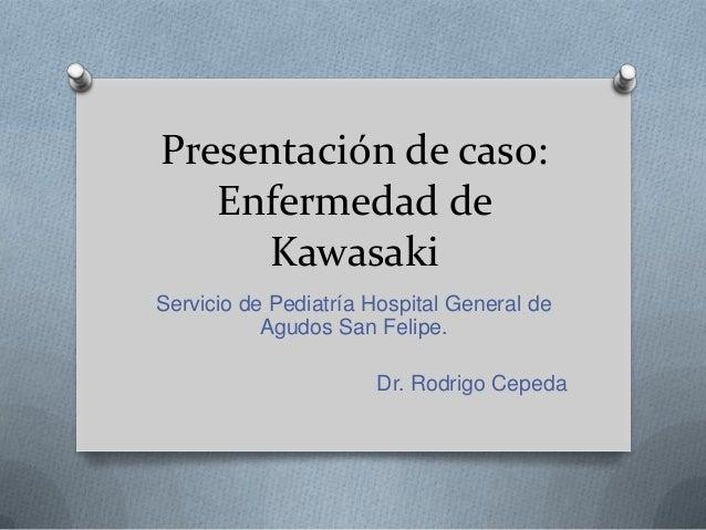 Presentación de caso:   Enfermedad de     KawasakiServicio de Pediatría Hospital General de           Agudos San Felipe.  ...