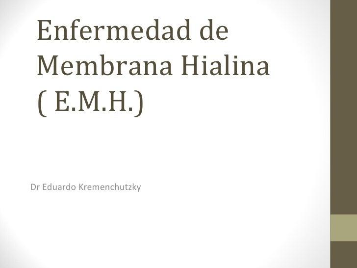 Enfermedad de Membrana Hialina  ( E.M.H.)  Dr Eduardo Kremenchutzky