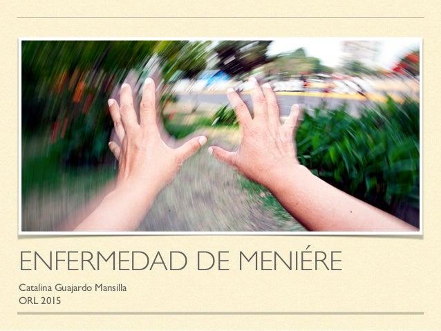 ENFERMEDAD DE MENIÉRE Catalina Guajardo Mansilla ORL 2015