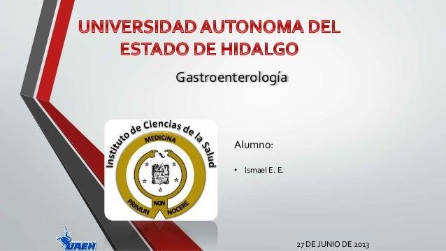 Gastroenterología  27 DE JUNIO DE 2013  Alumno:  • Ismael E. E.