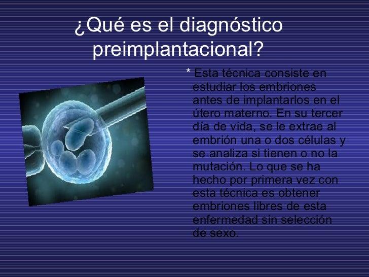 ¿Qué es el diagnóstico preimplantacional? <ul><li>*  Esta técnica consiste en estudiar los embriones antes de implantarlo...