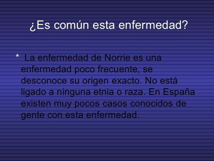 ¿Es común esta enfermedad? <ul><li>* La enfermedad de Norrie es una enfermedad poco frecuente, se desconoce su origen ex...