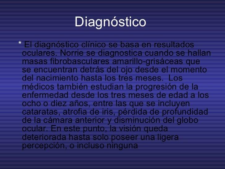 Diagnóstico  <ul><li>*  Eldiagnóstico clínico se basa en resultados oculares. Norrie se diagnostica cuando se hallan masa...