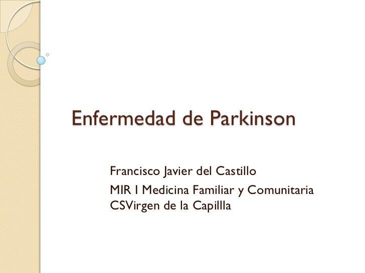 Enfermedad de Parkinson   Francisco Javier del Castillo   MIR I Medicina Familiar y Comunitaria   CSVirgen de la Capillla