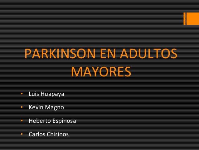 PARKINSON EN ADULTOS MAYORES • Luis Huapaya • Kevin Magno • Heberto Espinosa • Carlos Chirinos