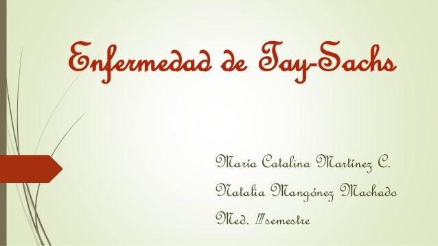 Enfermedad de Tay-Sachs  María Catalina Martínez C.  Natalia Mangónez Machado  Med. III semestre
