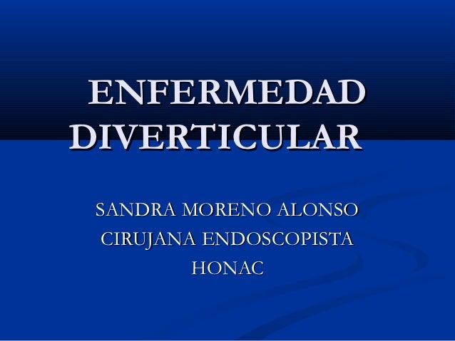 ENFERMEDADDIVERTICULAR SANDRA MORENO ALONSO  CIRUJANA ENDOSCOPISTA          HONAC