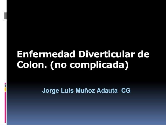 Enfermedad Diverticular de Colon. (no complicada) Jorge Luis Muñoz Adauta CG