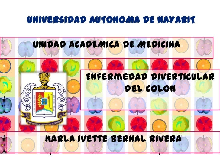 Universidad AUTONOMA DE NAYARIT UNIDAD ACADEMICA DE MEDICINA           Enfermedad diverticular                 del colon  ...