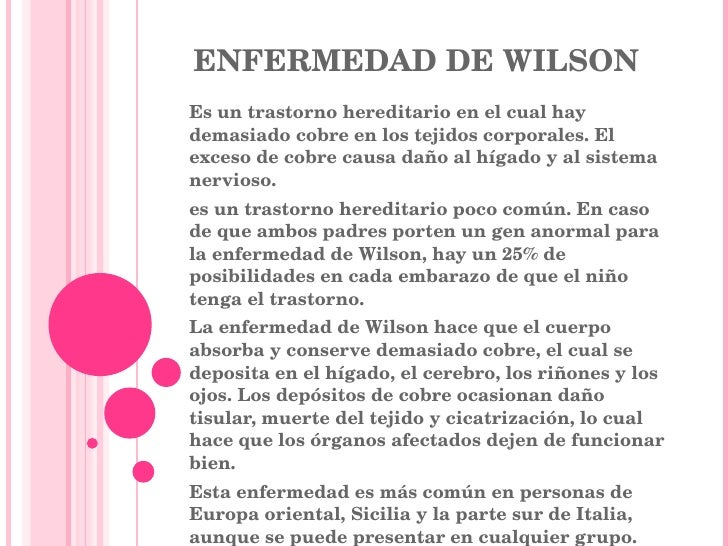 ENFERMEDAD DE WILSON Es un trastorno hereditario en el cual hay demasiado cobre en los tejidos corporales. El exceso de co...