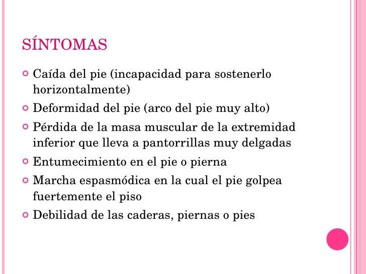 SÍNTOMAS <ul><li>Caída del pie (incapacidad para sostenerlo horizontalmente)  </li></ul><ul><li>Deformidad del pie (arco d...