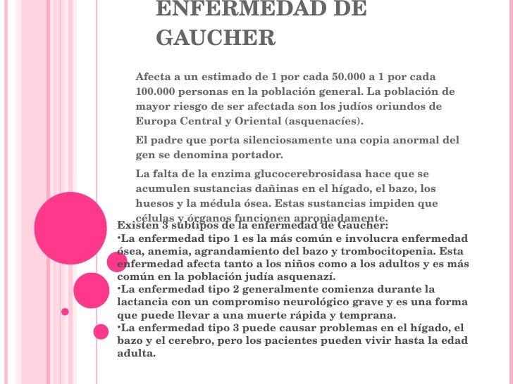ENFERMEDAD DE GAUCHER Afecta a un estimado de 1 por cada 50.000 a 1 por cada 100.000 personas en la población general. La ...