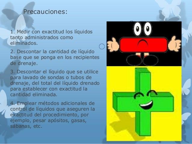 Precauciones: 1. Medir con exactitud los líquidos tanto administrados como eliminados. 2. Descontar la cantidad de líquido...