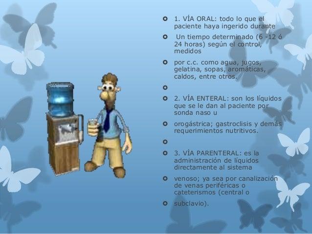  1. VÍA ORAL: todo lo que el paciente haya ingerido durante  Un tiempo determinado (6 -12 ó 24 horas) según el control, ...