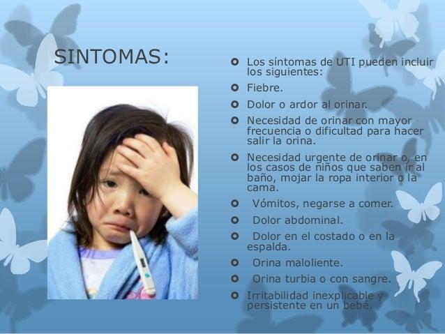 SINTOMAS:  Los síntomas de UTI pueden incluir los siguientes:  Fiebre.  Dolor o ardor al orinar.  Necesidad de orinar ...