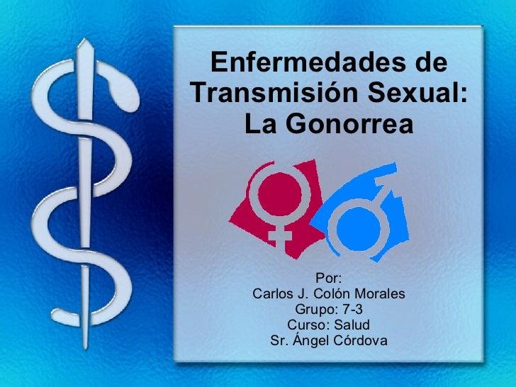 Enfermedades de Transmisión Sexual: La Gonorrea Por: Carlos J. Colón Morales Grupo: 7-3 Curso: Salud Sr. Ángel Córdova