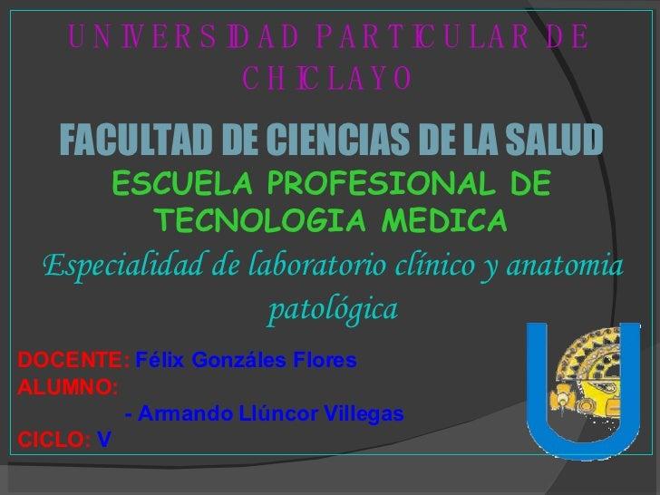 UNIVERSIDAD PARTICULAR DE CHICLAYO FACULTAD DE CIENCIAS DE LA SALUD ESCUELA PROFESIONAL DE TECNOLOGIA MEDICA Especialidad ...