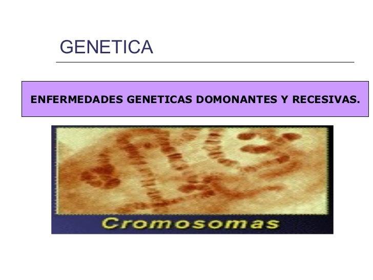 GENETICA  ENFERMEDADES GENETICAS DOMONANTES Y RECESIVAS.