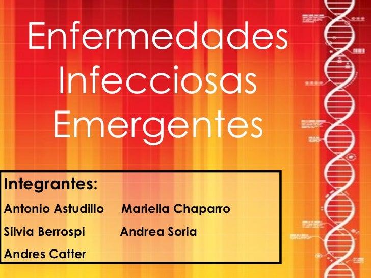 Enfermedades Infecciosas Emergentes Integrantes: Antonio Astudillo  Mariella Chaparro Silvia Berrospi  Andrea Soria Andres...