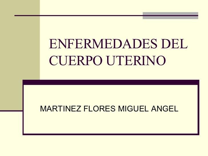 ENFERMEDADES DEL CUERPO UTERINO MARTINEZ FLORES MIGUEL ANGEL