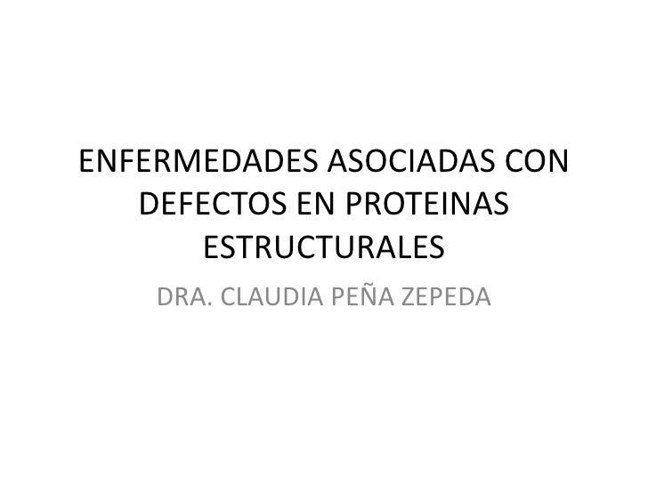 ENFERMEDADES ASOCIADAS CON    DEFECTOS EN PROTEINAS       ESTRUCTURALES     DRA. CLAUDIA PEÑA ZEPEDA