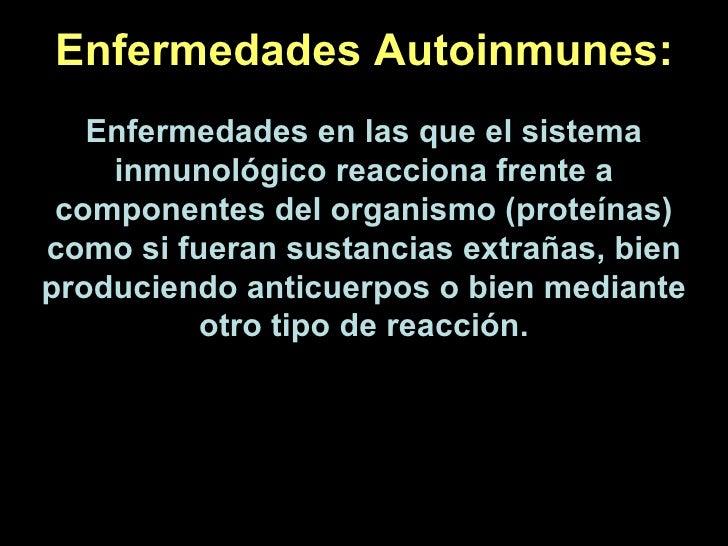 Enfermedades Autoinmunes: Enfermedades en las que el sistema inmunológico reacciona frente a componentes del organismo (pr...