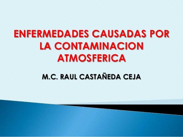 ENFERMEDADES CAUSADAS POR LA CONTAMINACION ATMOSFERICA M.C. RAUL CASTAÑEDA CEJA