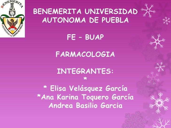 BENEMERITA UNIVERSIDAD  AUTONOMA DE PUEBLA        FE – BUAP    FARMACOLOGIA     INTEGRANTES:             * * Elisa Velásqu...