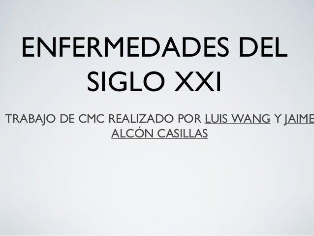 ENFERMEDADES DEL      SIGLO XXITRABAJO DE CMC REALIZADO POR LUIS WANG Y JAIME               ALCÓN CASILLAS