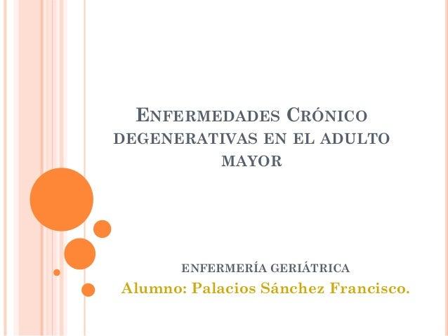 ENFERMEDADES CRÓNICO DEGENERATIVAS EN EL ADULTO MAYOR  ENFERMERÍA GERIÁTRICA  Alumno: Palacios Sánchez Francisco.