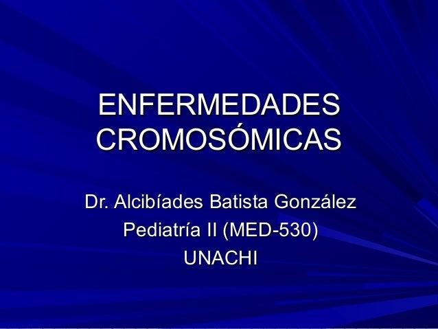 ENFERMEDADES CROMOSÓMICASDr. Alcibíades Batista González     Pediatría II (MED-530)            UNACHI