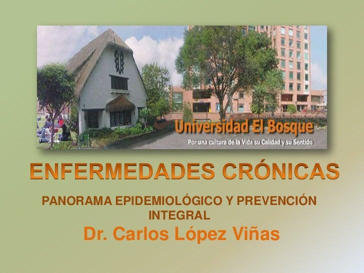 ENFERMEDADES CRÓNICAS  <br />PANORAMA EPIDEMIOLÓGICO Y PREVENCIÓN INTEGRAL Dr. Carlos López Viñas<br />