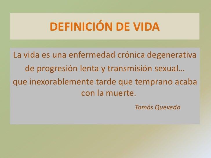 DEFINICIÓN DE VIDA <br />La vida es una enfermedad crónica degenerativa<br />de progresión lenta y transmisión sexual…<br ...