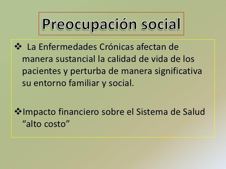 Preocupación social<br /><ul><li>  La Enfermedades Crónicas afectan de manera sustancial la calidad de vida de los pacient...