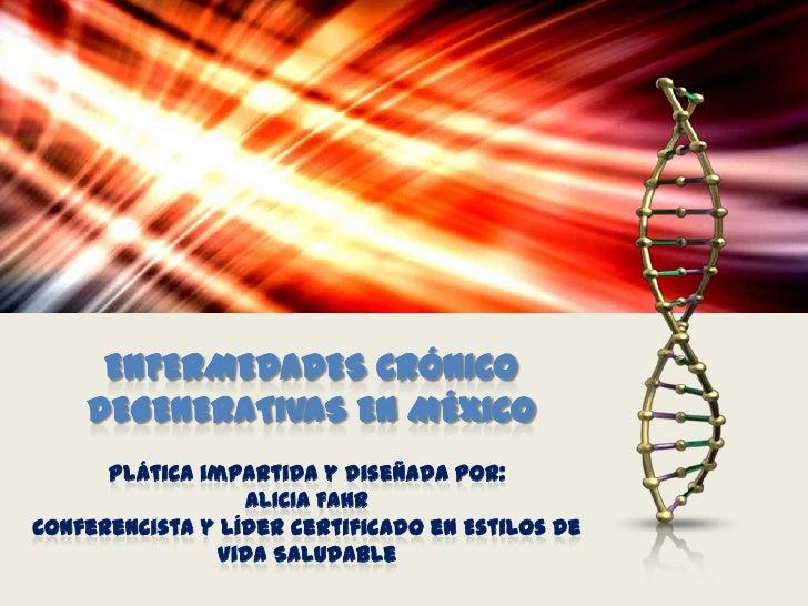 ENFERMEDADES CRÓNICO    DEGENERATIVAS EN MÉXICO      Plática impartida y diseñada por:                  ALICIA FAHRConfere...
