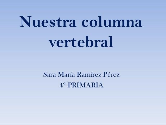 Nuestra columna vertebral Sara María Ramírez Pérez 4º PRIMARIA
