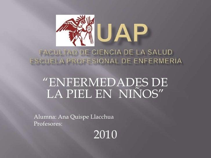 """UAPFACULTAD DE CIENCIA DE LA SALUDESCUELA PROFESIONAL DE ENFERMERÍA<br />""""ENFERMEDADES DE LA PIEL EN  NIÑOS""""<br />A..."""